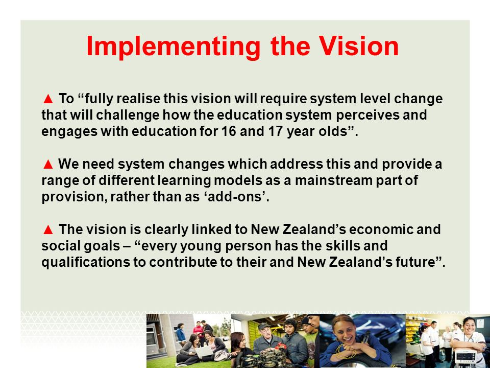 Implementing the Vision To fully realise this vision will require system level change that will challenge how the education system perceives and engages with education for 16 and 17 year olds.