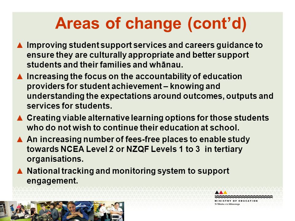 Areas of change (contd) Improving student support services and careers guidance to ensure they are culturally appropriate and better support students and their families and whānau.