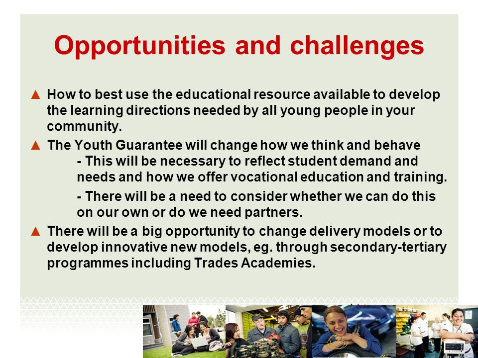 Opportunities and challenges How to best use the educational resource available to develop the learning directions needed by all young people in your community.