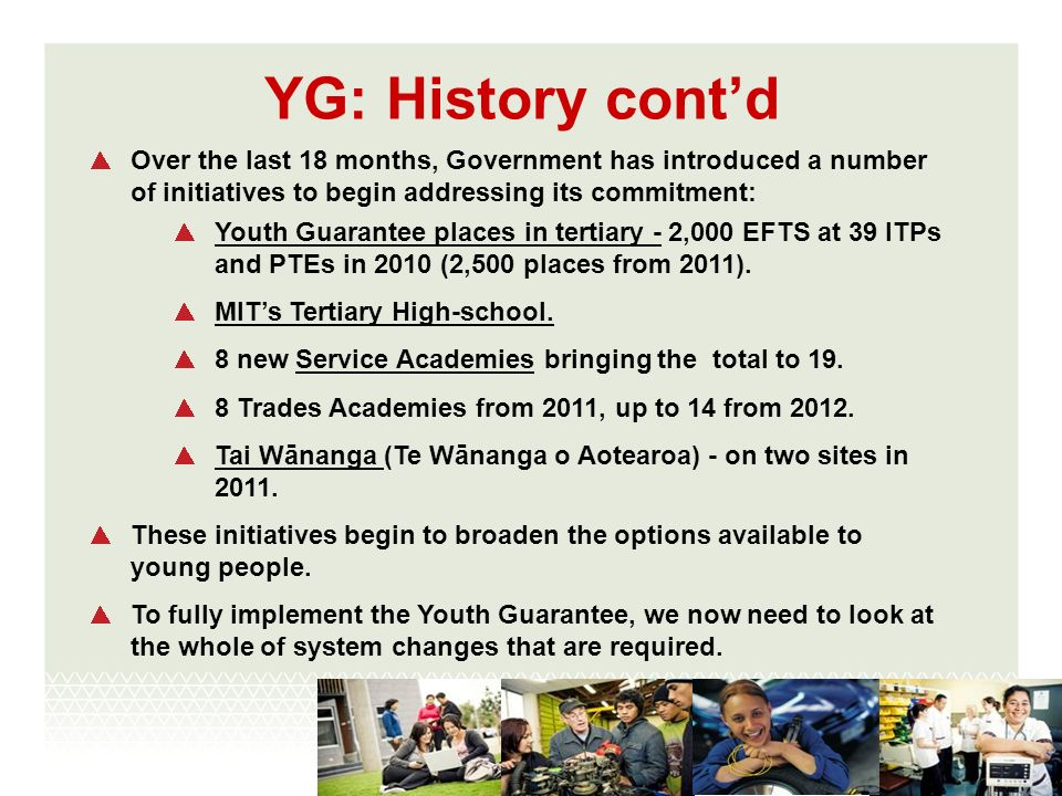 YG: History contd Over the last 18 months, Government has introduced a number of initiatives to begin addressing its commitment: Youth Guarantee places in tertiary - 2,000 EFTS at 39 ITPs and PTEs in 2010 (2,500 places from 2011).