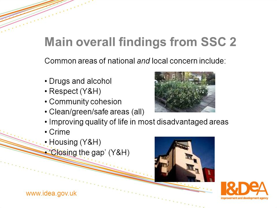 www.idea.gov.uk Main overall findings from SSC 2 Common areas of national and local concern include: Drugs and alcohol Respect (Y&H) Community cohesio