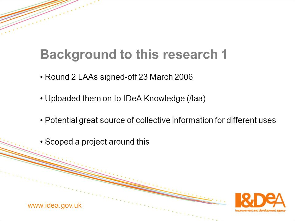 www.idea.gov.uk Background to this research 1 Round 2 LAAs signed-off 23 March 2006 Uploaded them on to IDeA Knowledge (/laa) Potential great source o
