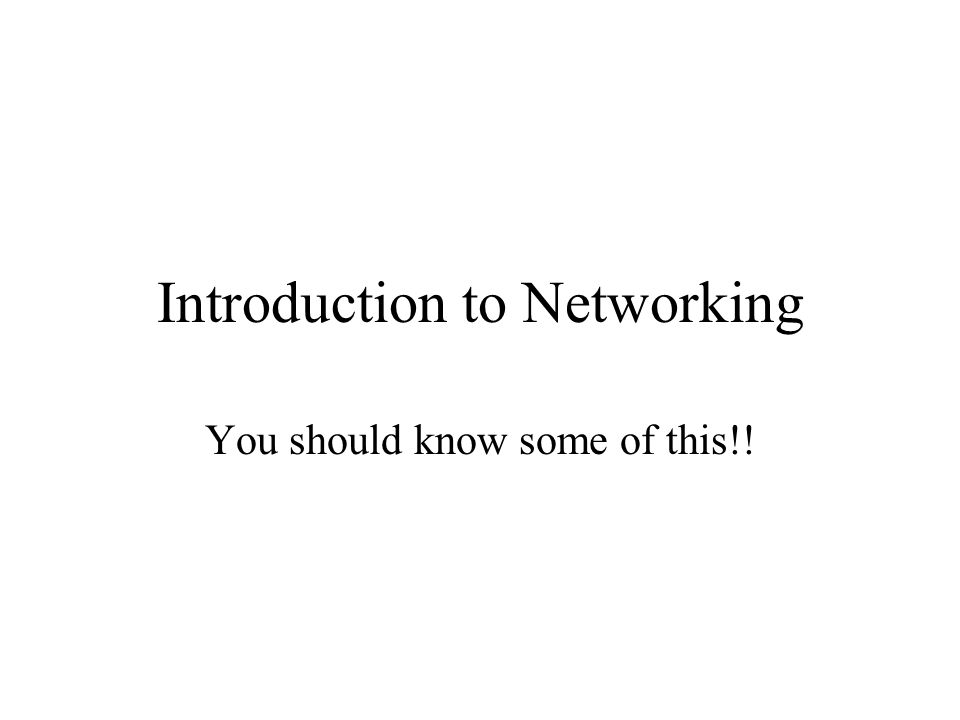 Introduction to Networking You should know some of this!!