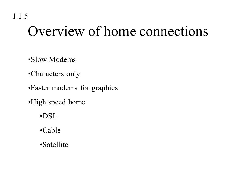 Overview of home connections 1.1.5 Slow Modems Characters only Faster modems for graphics High speed home DSL Cable Satellite