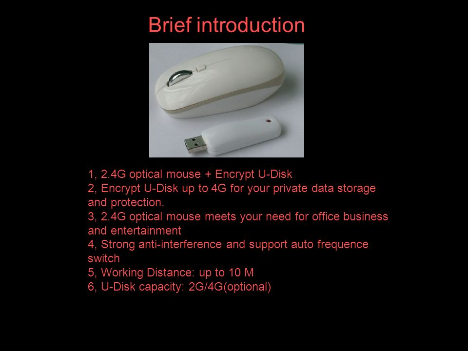 Brief introduction 1, 2.4G optical mouse + Encrypt U-Disk 2, Encrypt U-Disk up to 4G for your private data storage and protection.