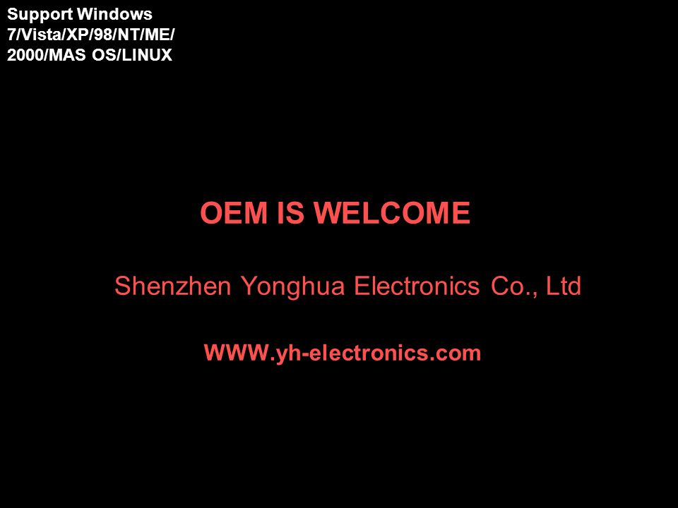 OEM IS WELCOME Shenzhen Yonghua Electronics Co., Ltd   Support Windows 7/Vista/XP/98/NT/ME/ 2000/MAS OS/LINUX 98/NT/ME/2000/XP/ Vista/MAS OS/LINUX 98/NT/ME/2000/XP/ Vista/MAS OS/LINUX 98/NT/ME/2000/XP/ Vista/MAS OS/LINUX