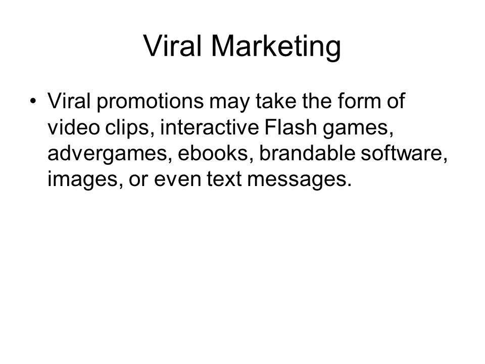 Viral Marketing Viral promotions may take the form of video clips, interactive Flash games, advergames, ebooks, brandable software, images, or even text messages.