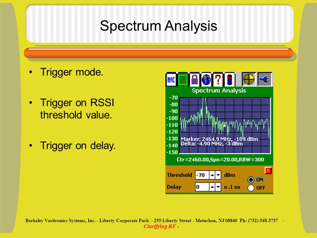 Spectrum Analysis Trigger mode. Trigger on RSSI threshold value. Trigger on delay. Berkeley Varitronics Systems, Inc. - Liberty Corporate Park - 255 L