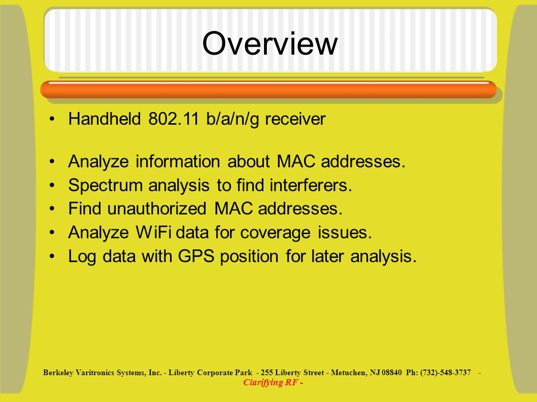 Overview Handheld 802.11 b/a/n/g receiver Analyze information about MAC addresses. Spectrum analysis to find interferers. Find unauthorized MAC addres