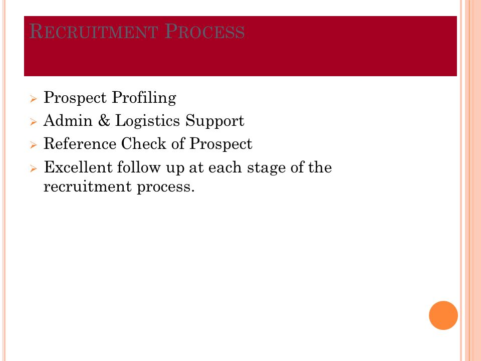 R ECRUITMENT P ROCESS Prospect Profiling Admin & Logistics Support Reference Check of Prospect Excellent follow up at each stage of the recruitment process.