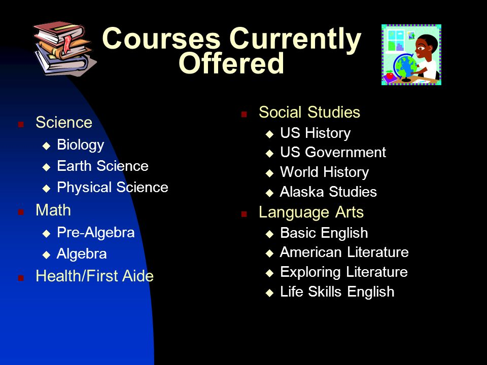 Courses Currently Offered Social Studies US History US Government World History Alaska Studies Language Arts Basic English American Literature Explori