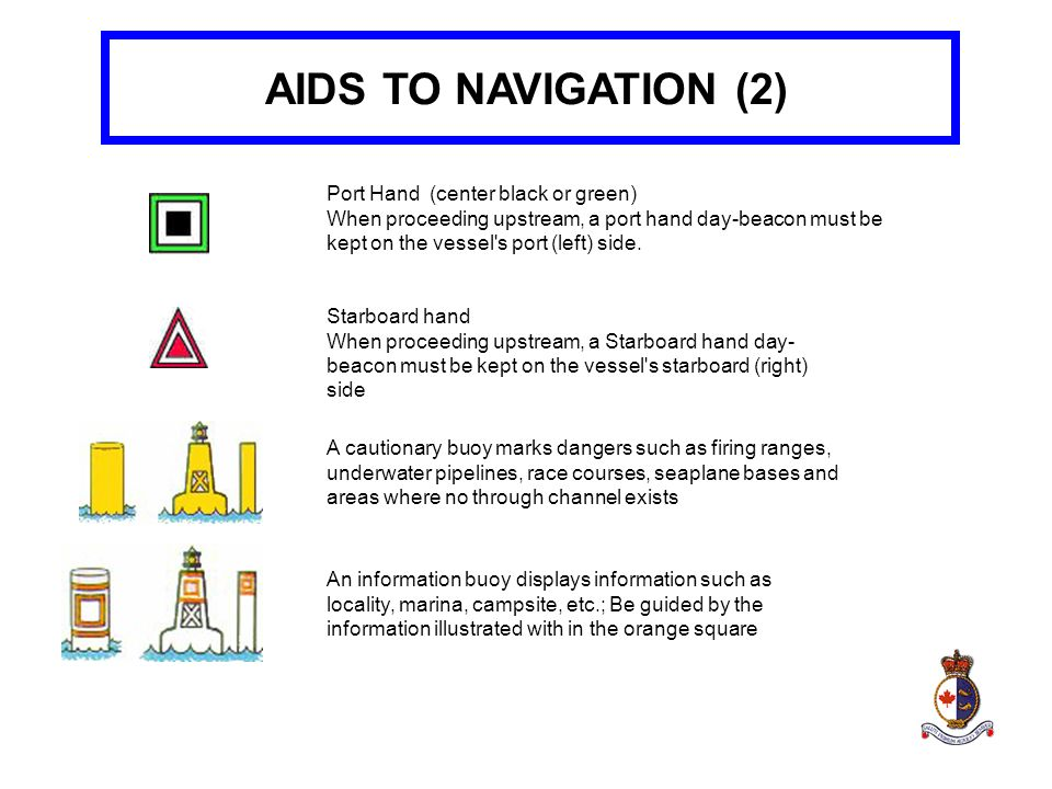 AIDS TO NAVIGATION (2) Port Hand (center black or green) When proceeding upstream, a port hand day-beacon must be kept on the vessel's port (left) sid