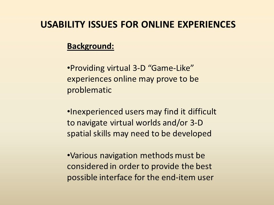 Background: Providing virtual 3-D Game-Like experiences online may prove to be problematic Inexperienced users may find it difficult to navigate virtu