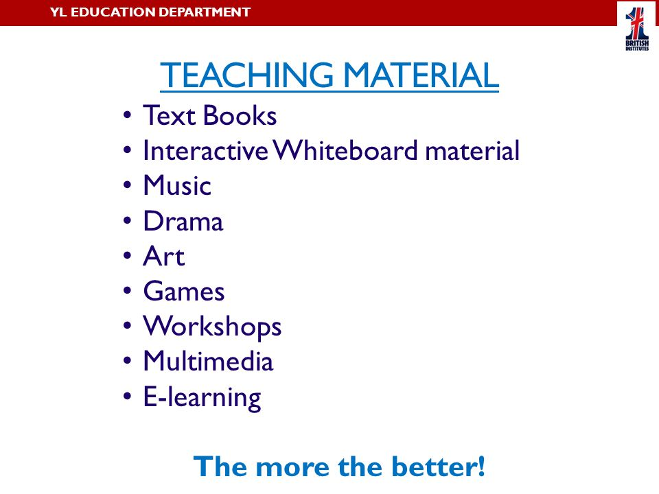 TEACHING MATERIAL YL EDUCATION DEPARTMENT Text Books Interactive Whiteboard material Music Drama Art Games Workshops Multimedia E-learning The more th