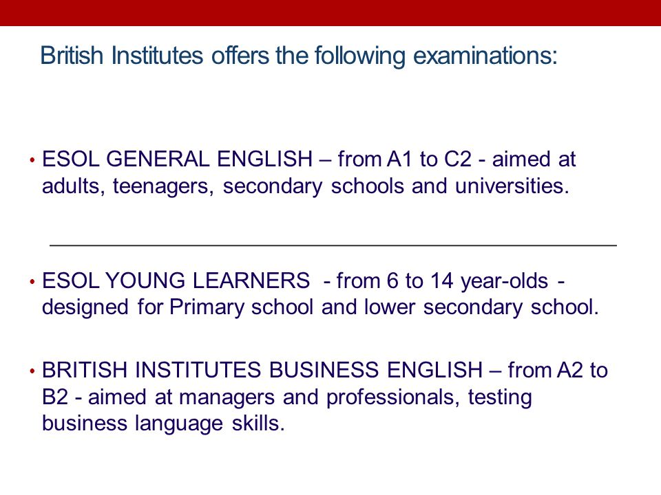 British Institutes offers the following examinations: ESOL GENERAL ENGLISH – from A1 to C2 - aimed at adults, teenagers, secondary schools and univers