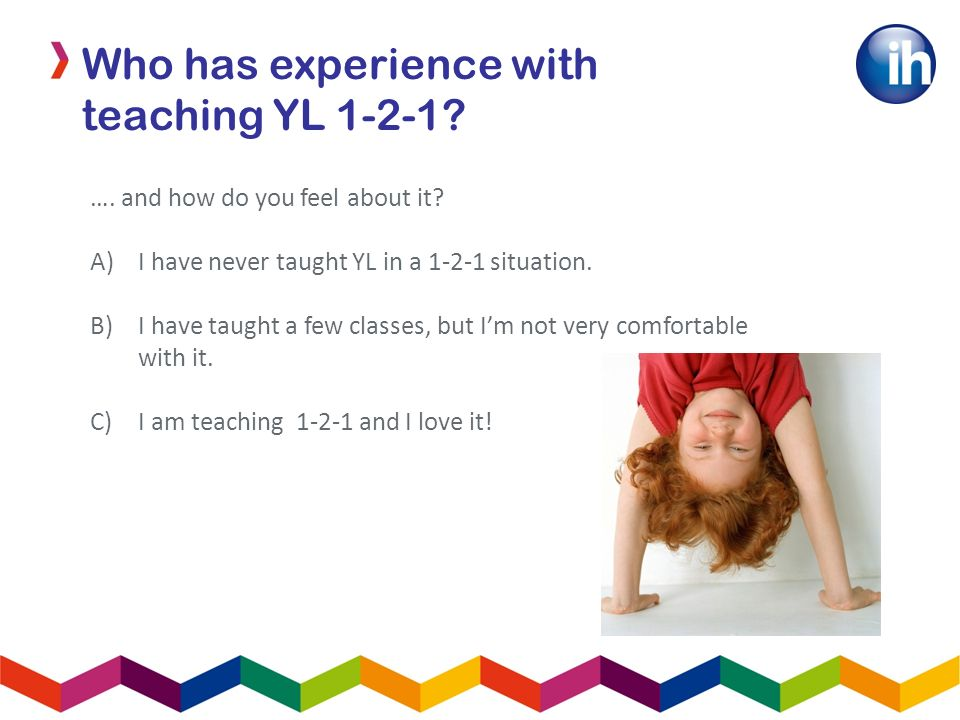 …. and how do you feel about it. A)I have never taught YL in a 1-2-1 situation.