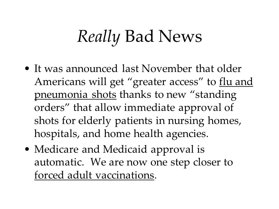 Really Bad News It was announced last November that older Americans will get greater access to flu and pneumonia shots thanks to new standing orders that allow immediate approval of shots for elderly patients in nursing homes, hospitals, and home health agencies.