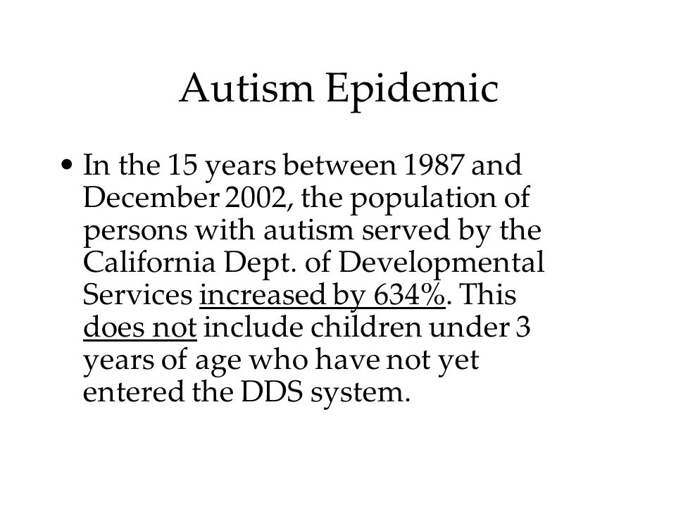 Autism Epidemic In the 15 years between 1987 and December 2002, the population of persons with autism served by the California Dept.