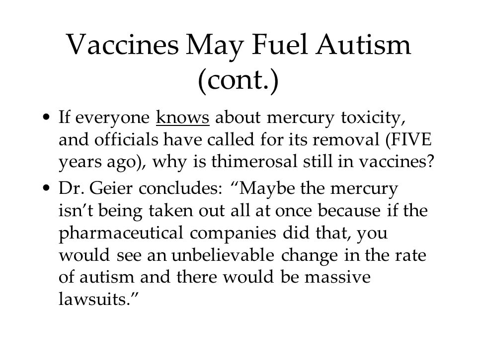Vaccines May Fuel Autism (cont.) If everyone knows about mercury toxicity, and officials have called for its removal (FIVE years ago), why is thimerosal still in vaccines.