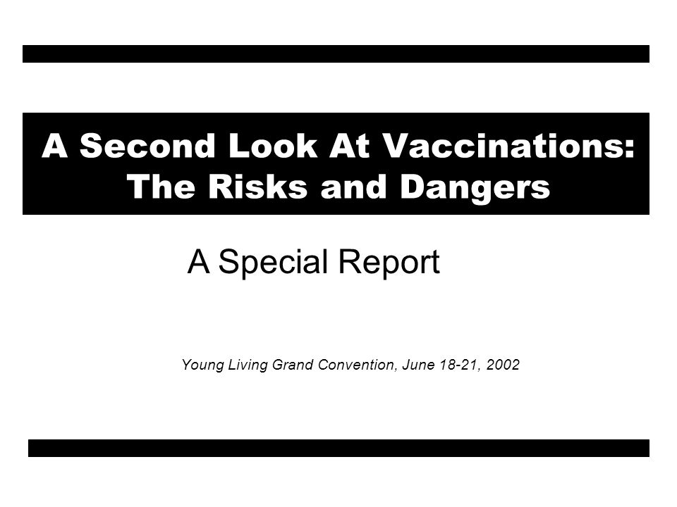 A Second Look At Vaccinations: The Risks and Dangers Young Living Grand Convention, June 18-21, 2002 A Special Report
