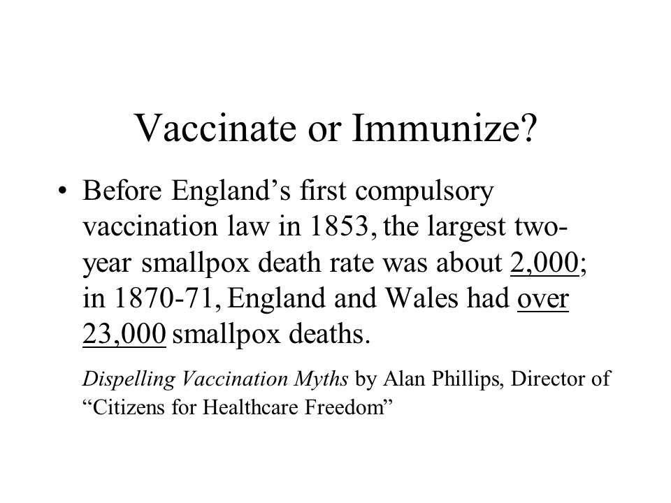 Vaccinate or Immunize? Before Englands first compulsory vaccination law in 1853, the largest two- year smallpox death rate was about 2,000; in 1870-71
