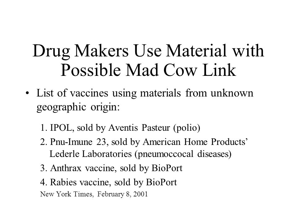 Drug Makers Use Material with Possible Mad Cow Link List of vaccines using materials from unknown geographic origin: 1. IPOL, sold by Aventis Pasteur