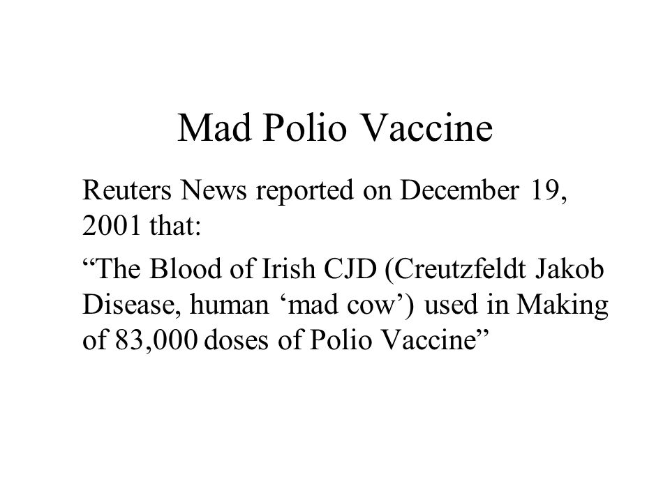 Mad Polio Vaccine Reuters News reported on December 19, 2001 that: The Blood of Irish CJD (Creutzfeldt Jakob Disease, human mad cow) used in Making of