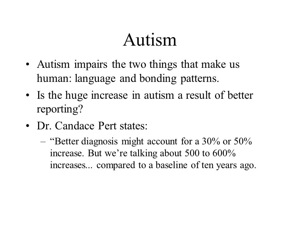 Autism Autism impairs the two things that make us human: language and bonding patterns. Is the huge increase in autism a result of better reporting? D