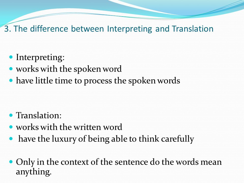 3. The difference between Interpreting and Translation Interpreting: works with the spoken word have little time to process the spoken words Translati