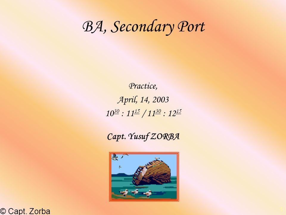 –© Capt. Zorba 1 BA, Secondary Port Practice, April, 14, 2003 10 30 : 11 15 / 11 30 : 12 15 Capt. Yusuf ZORBA