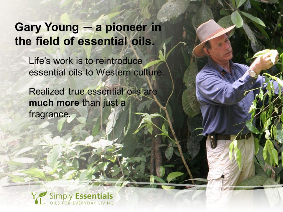Gary Young a pioneer in the field of essential oils. Lifes work is to reintroduce essential oils to Western culture. Realized true essential oils are