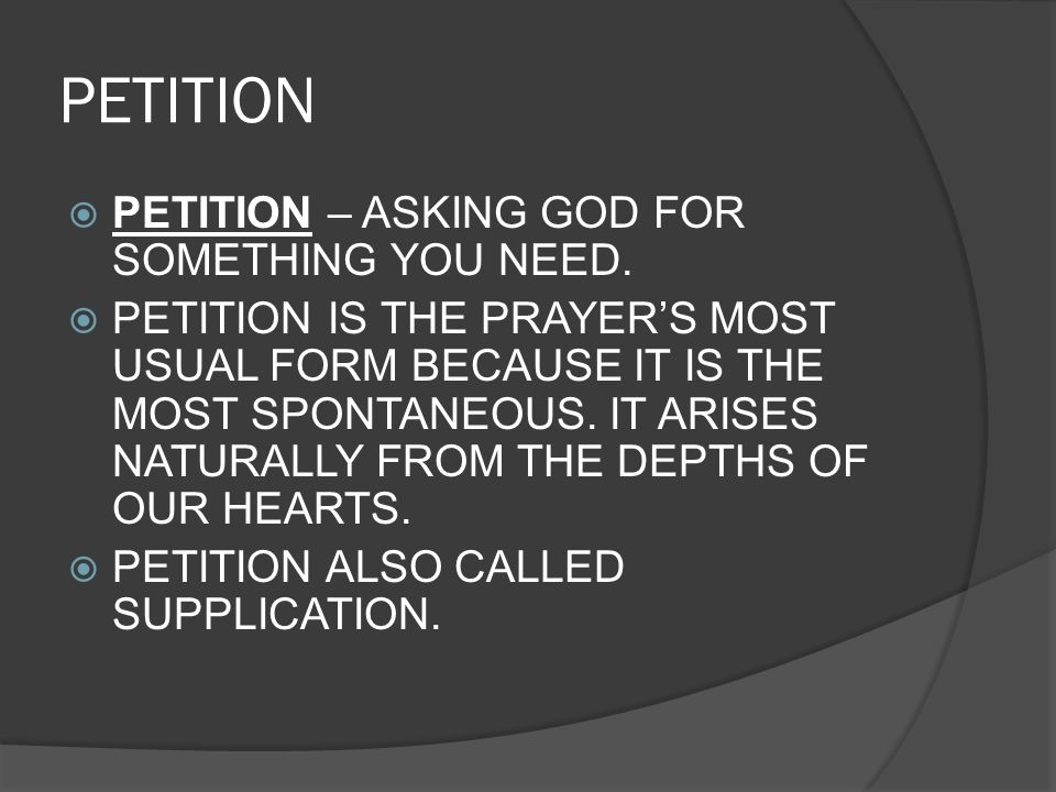 PETITION PETITION – ASKING GOD FOR SOMETHING YOU NEED. PETITION IS THE PRAYERS MOST USUAL FORM BECAUSE IT IS THE MOST SPONTANEOUS. IT ARISES NATURALLY