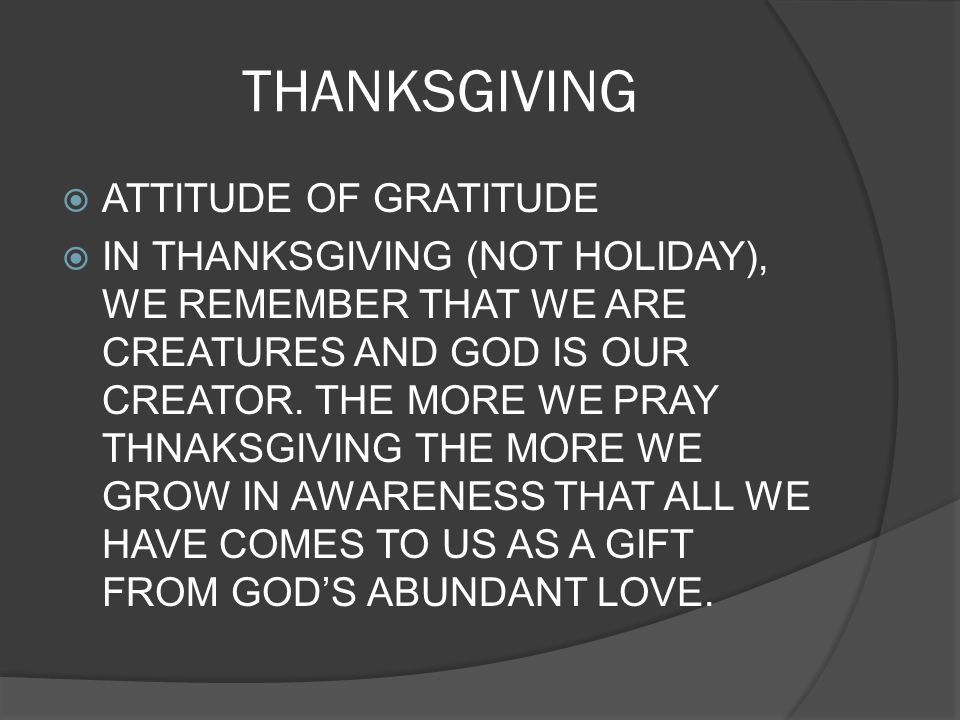 THANKSGIVING ATTITUDE OF GRATITUDE IN THANKSGIVING (NOT HOLIDAY), WE REMEMBER THAT WE ARE CREATURES AND GOD IS OUR CREATOR. THE MORE WE PRAY THNAKSGIV