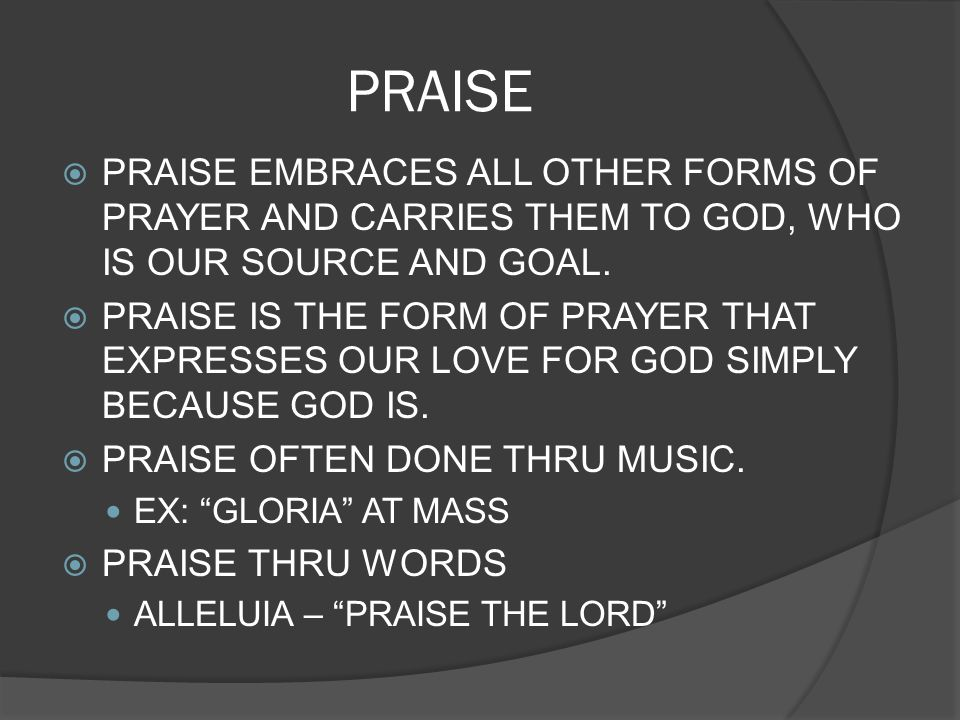 PRAISE PRAISE EMBRACES ALL OTHER FORMS OF PRAYER AND CARRIES THEM TO GOD, WHO IS OUR SOURCE AND GOAL. PRAISE IS THE FORM OF PRAYER THAT EXPRESSES OUR