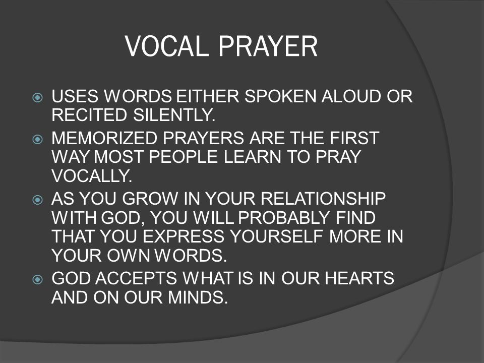 VOCAL PRAYER USES WORDS EITHER SPOKEN ALOUD OR RECITED SILENTLY. MEMORIZED PRAYERS ARE THE FIRST WAY MOST PEOPLE LEARN TO PRAY VOCALLY. AS YOU GROW IN