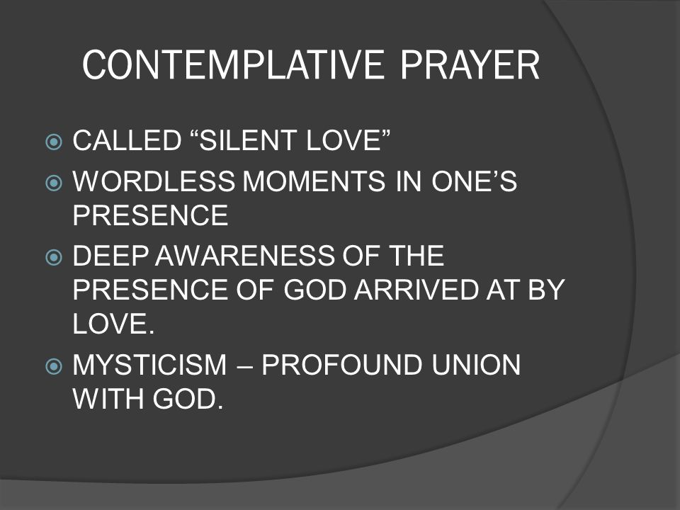 CONTEMPLATIVE PRAYER CALLED SILENT LOVE WORDLESS MOMENTS IN ONES PRESENCE DEEP AWARENESS OF THE PRESENCE OF GOD ARRIVED AT BY LOVE. MYSTICISM – PROFOU