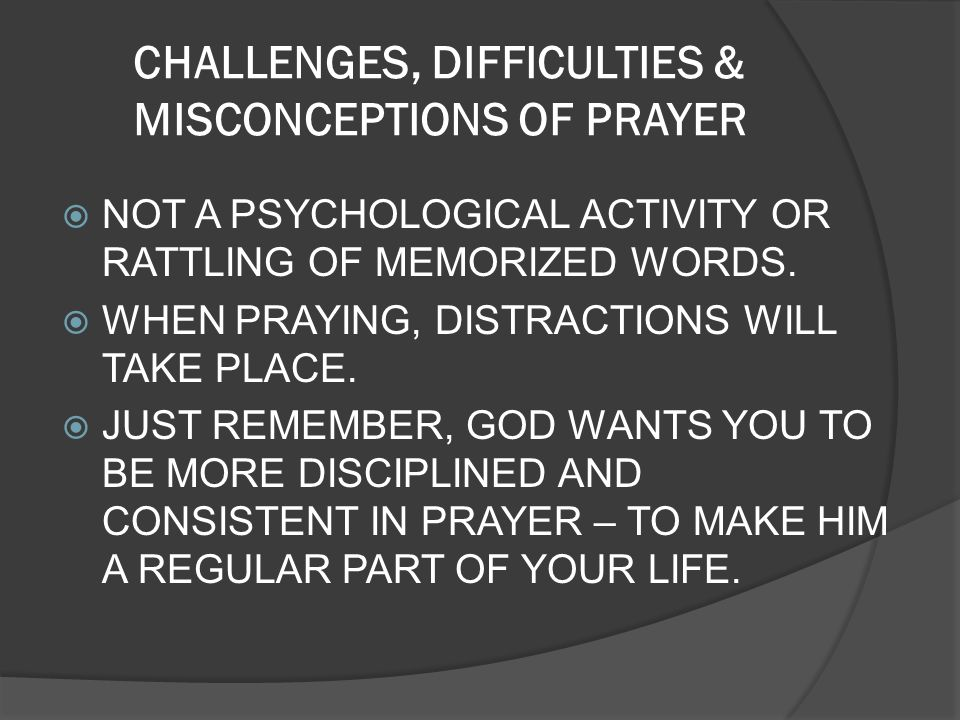 CHALLENGES, DIFFICULTIES & MISCONCEPTIONS OF PRAYER NOT A PSYCHOLOGICAL ACTIVITY OR RATTLING OF MEMORIZED WORDS. WHEN PRAYING, DISTRACTIONS WILL TAKE