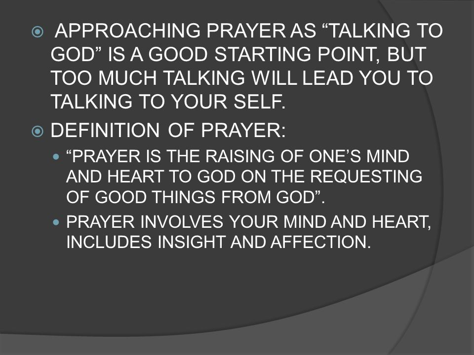 APPROACHING PRAYER AS TALKING TO GOD IS A GOOD STARTING POINT, BUT TOO MUCH TALKING WILL LEAD YOU TO TALKING TO YOUR SELF. DEFINITION OF PRAYER: PRAYE