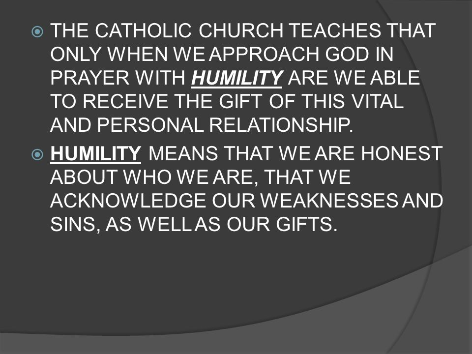 THE CATHOLIC CHURCH TEACHES THAT ONLY WHEN WE APPROACH GOD IN PRAYER WITH HUMILITY ARE WE ABLE TO RECEIVE THE GIFT OF THIS VITAL AND PERSONAL RELATION
