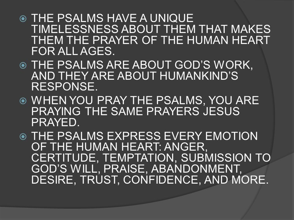 THE PSALMS HAVE A UNIQUE TIMELESSNESS ABOUT THEM THAT MAKES THEM THE PRAYER OF THE HUMAN HEART FOR ALL AGES. THE PSALMS ARE ABOUT GODS WORK, AND THEY