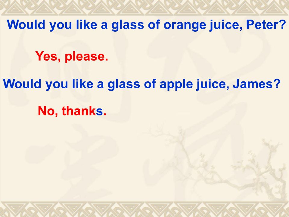 Would you like a glass of orange juice, Peter. Yes, please.