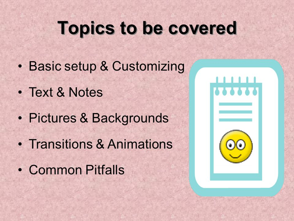 Topics to be covered Basic setup & Customizing Text & Notes Pictures & Backgrounds Transitions & Animations Common Pitfalls