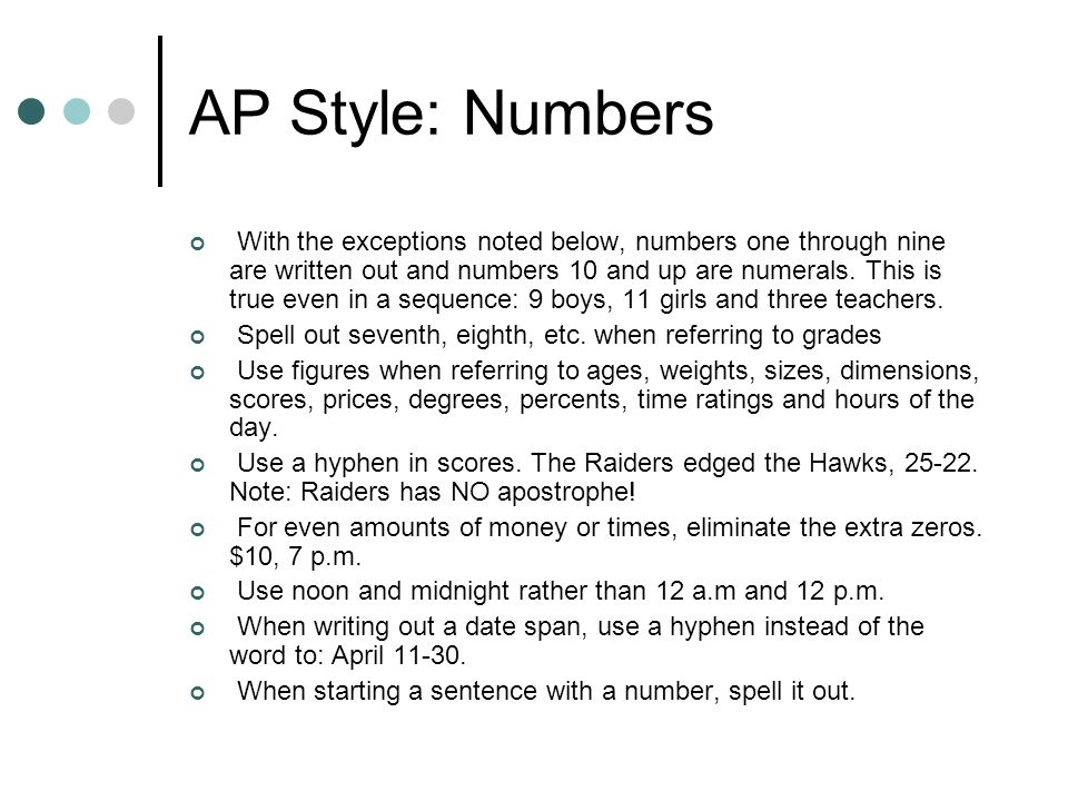 AP Style: Numbers With the exceptions noted below, numbers one through nine are written out and numbers 10 and up are numerals. This is true even in a