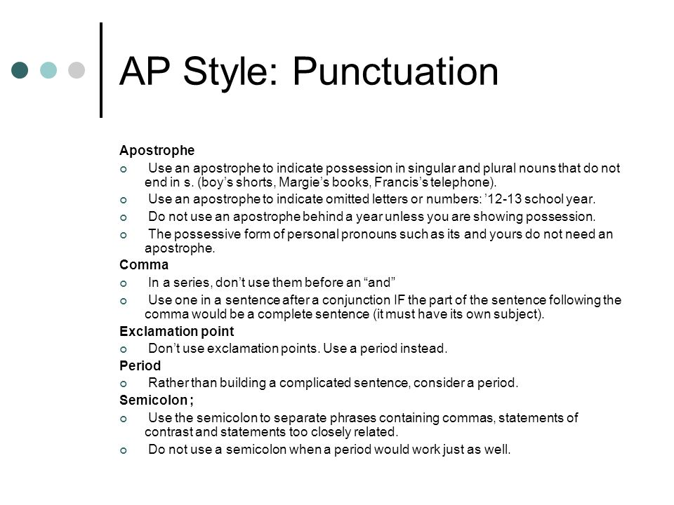 AP Style: Punctuation Apostrophe Use an apostrophe to indicate possession in singular and plural nouns that do not end in s. (boys shorts, Margies boo