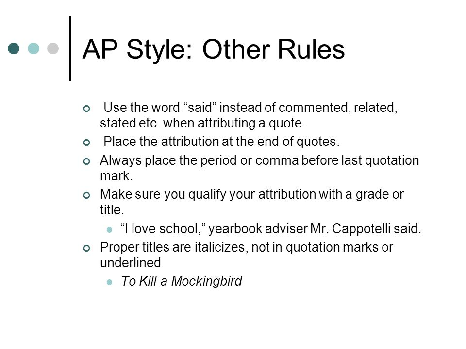 AP Style: Other Rules Use the word said instead of commented, related, stated etc. when attributing a quote. Place the attribution at the end of quote