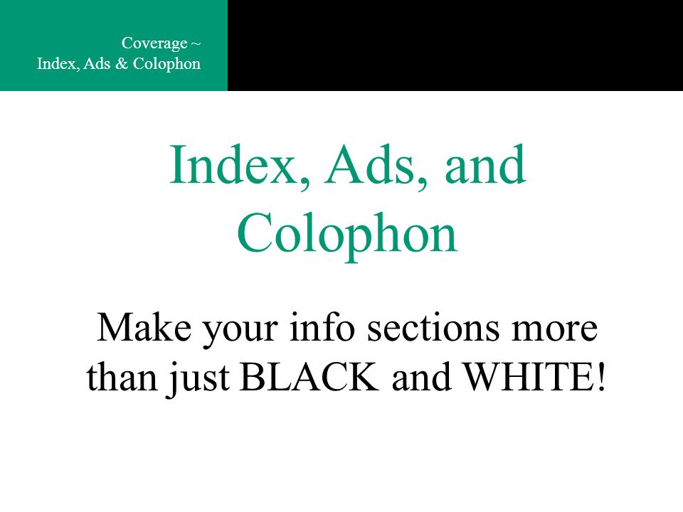 Index, Ads, and Colophon Coverage ~ Index, Ads & Colophon Make your info sections more than just BLACK and WHITE!