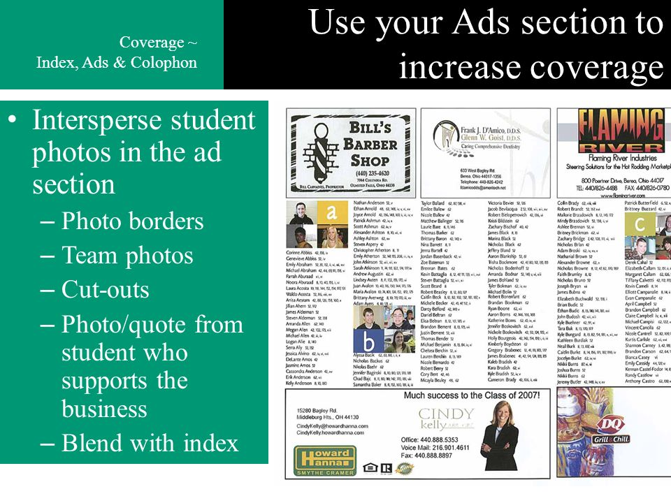 Use your Ads section to increase coverage Intersperse student photos in the ad section – Photo borders – Team photos – Cut-outs – Photo/quote from student who supports the business – Blend with index Coverage ~ Index, Ads & Colophon
