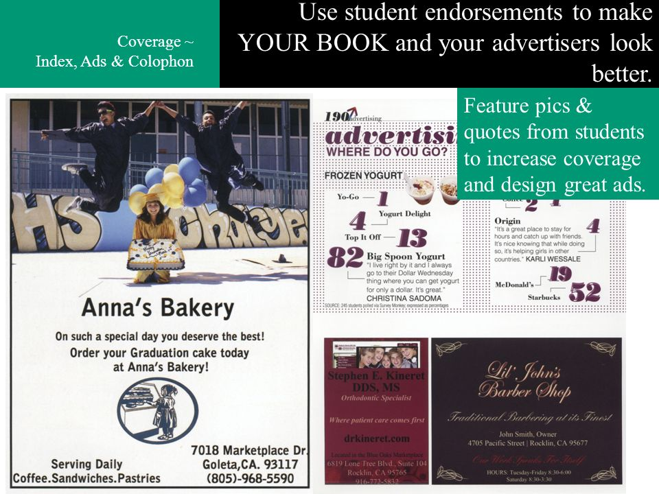 Use student endorsements to make YOUR BOOK and your advertisers look better. Coverage ~ Index, Ads & Colophon Feature pics & quotes from students to i