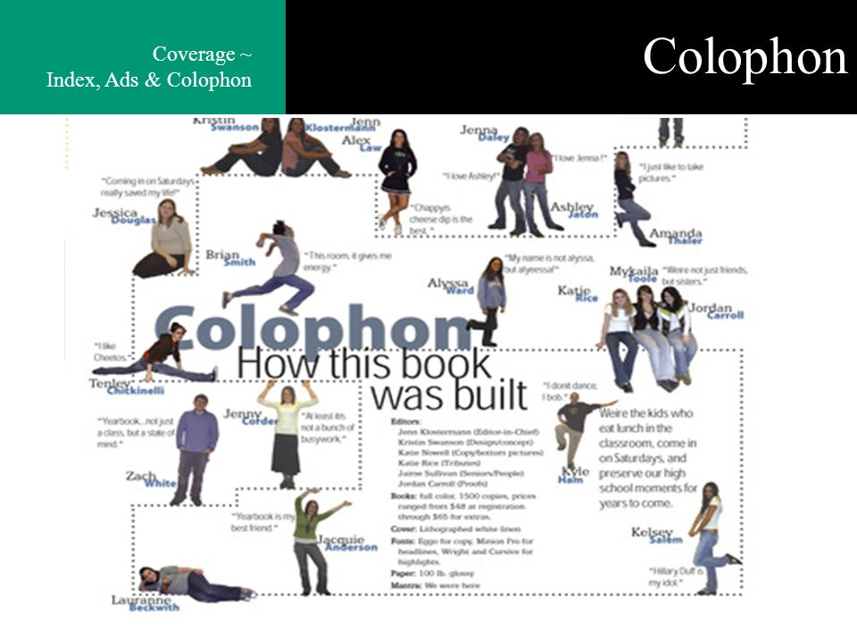 Colophon The colophon gives the readers information on who created the book as well as all the decisions made to create the book. Coverage ~ Index, Ad