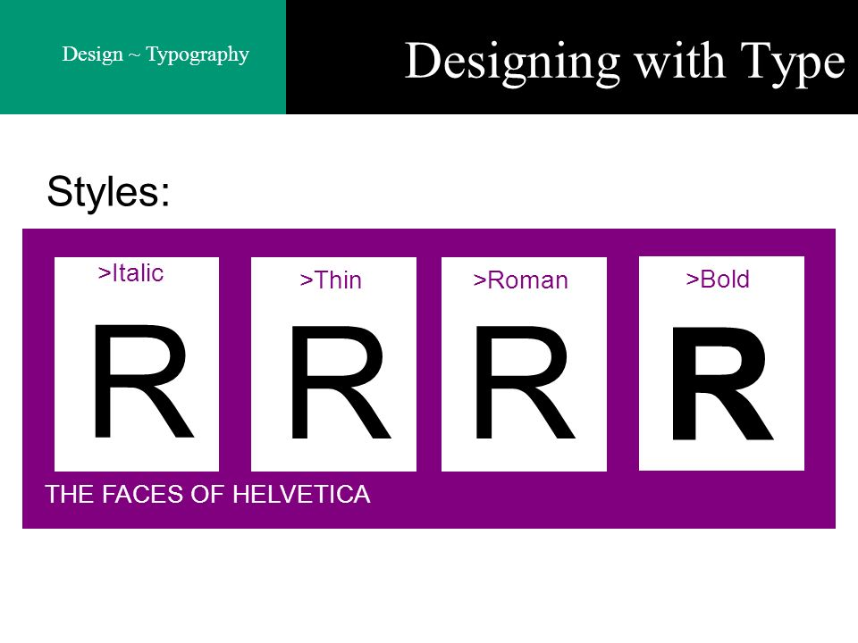 Design ~ Typography Designing with Type R RR R THE FACES OF HELVETICA >Thin>Roman >Bold >Italic Styles: